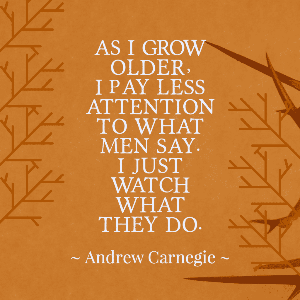 As I grow older, I pay less attention to what men say. I just watch what they do. ~ Andrew Carnegie Life Quotes
