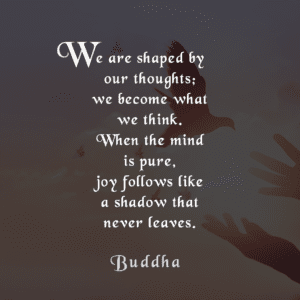 Life Quote... We are shaped by our thoughts; we become what we think. When the mind is pure, joy follows like a shadow that never leaves. Buddha