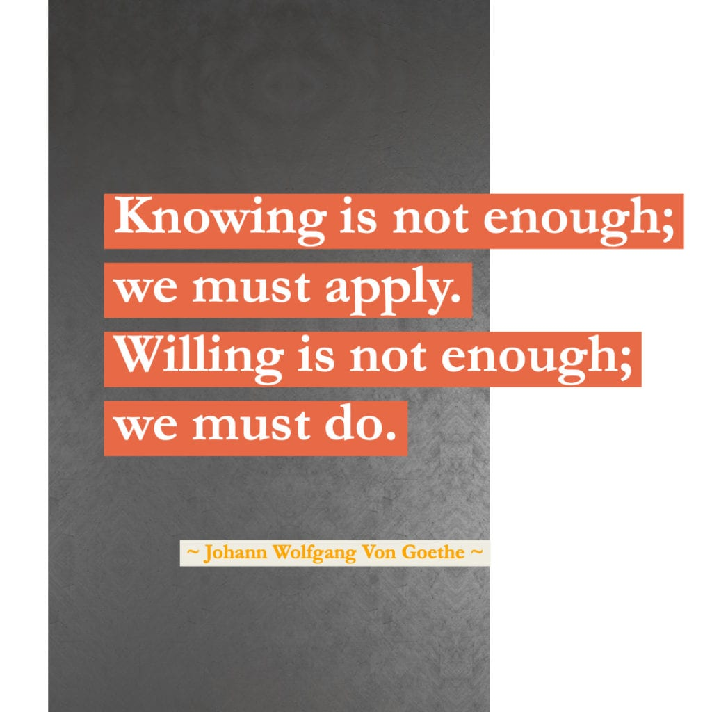 Motivation Quotes Knowing is not enough; we must apply. Willing is not enough; we must do. 1832 ~ Johann Wolfgang von Goethe, German writer and statesman, 1749-