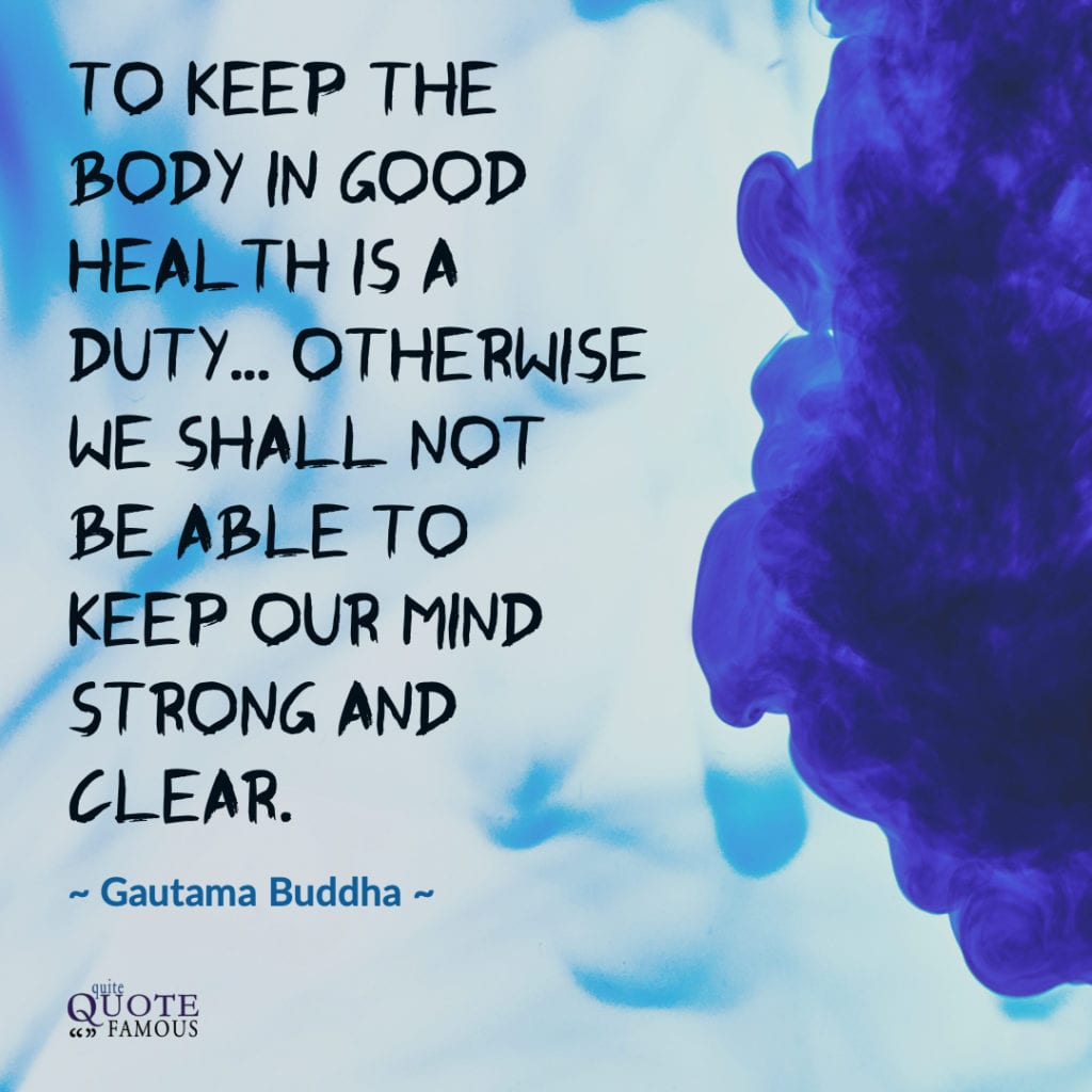 To keep the body in good health is a duty... otherwise we shall not be able to keep our mind strong and clear. ~ Gautama Buddha